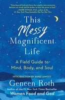 This Messy Magnificent Life: A Field Guide - Geneen Roth