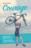 Courage to Tri: Finish Your First Triathlon. A Motivational How-To for Women. - Bethany Rutledge