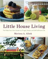 Little House Living: The Make-Your-Own Guide to a Frugal, Simple, and Self-Sufficient Life - Merissa A. Alink