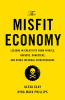 The Misfit Economy: Lessons in Creativity from Pirates, Hackers, Gangsters and Other Informal Entrepreneurs - Alexa Clay,Kyra Maya Phillips