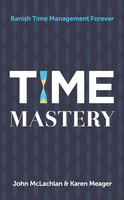 Time Mastery: Banish Time Management Forever - Karen Meager,John McLachlan