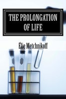 The Prolongation Of Life - Élie Metchnikoff,P. Chalmers Mitchell