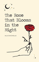 The Rose That Blooms in the Night - Allie Michelle