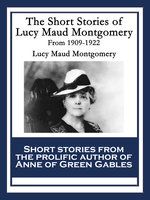 The Short Stories of Lucy Maud Montgomery From 1909-1922 - Lucy Maud Montgomery
