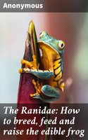 The Ranidae: How to breed, feed and raise the edible frog - Unknown