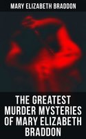 The Greatest Murder Mysteries of Mary Elizabeth Braddon - Mary Elizabeth Braddon