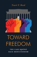 Toward Freedom: The Case Against Race Reductionism - Touré F. Reed