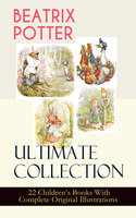 Beatrix Potter Ultimate Collection - 22 Children's Books With Complete Original Illustrations - Beatrix Potter