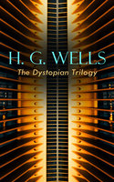 H. G. Wells – The Dystopian Trilogy - H.G. Wells
