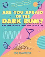 Are You Afraid of the Dark Rum? – and Other Cocktails for '90s Kids - Sam Slaughter