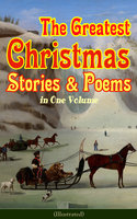 The Greatest Christmas Stories & Poems in One Volume (Illustrated) - Charles Dickens, L. Frank Baum, Selma Lagerlöf, Fyodor Dostoevsky, Mark Twain, Anthony Trollope, Leo Tolstoy, O. Henry, William Butler Yeats, William Dean Howells, William Wordsworth, Emily Dickinson, Louisa May Alcott, George MacDonald, Beatrix Potter, Walter Scott, Harriet Beecher Stowe, Hans Christian Andersen, Henry Wadsworth Longfellow, E.T.A. Hoffmann, Henry Van Dyke, Brothers Grimm, Alfred Lord Tennyson, Clement Moore, Edward Berens