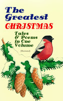 The Greatest Christmas Tales & Poems in One Volume (Illustrated) - Charles Dickens, L. Frank Baum, Selma Lagerlöf, Fyodor Dostoevsky, Mark Twain, Anthony Trollope, Leo Tolstoy, O. Henry, William Butler Yeats, William Dean Howells, William Wordsworth, Emily Dickinson, Louisa May Alcott, George MacDonald, Beatrix Potter, Walter Scott, Harriet Beecher Stowe, Hans Christian Andersen, Henry Wadsworth Longfellow, E.T.A. Hoffmann, Henry Van Dyke, Brothers Grimm, Alfred Lord Tennyson, Clement Moore, Edward Berens