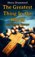 The Greatest Thing In the World and Other Essays - Henry Drummond