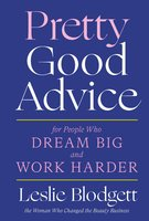 Pretty Good Advice: For People Who Dream Big and Work Harder - Leslie Blodgett