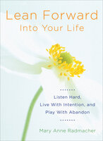 Lean Forward Into Your Life - Mary Anne Radmacher