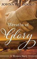 Wreaths of Glory: A Western Story - Johnny D. Boggs