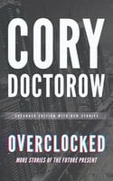 Overclocked: More Stories of the Future Present - Cory Doctorow