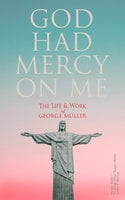 God Had Mercy on Me: The Life & Work of George Müller - George Muller, Susannah Grace Sanger Müller, Arthur T. Pierson