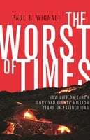 The Worst of Times: How Life on Earth Survived Eighty Million Years of Extinctions - Paul B. Wignall