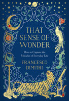 That Sense of Wonder: How to Capture the Miracles of Everyday Life - Francesco Dimitri