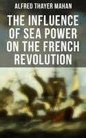 The Influence of Sea Power on the French Revolution: 1793-1812 - Alfred Thayer Mahan